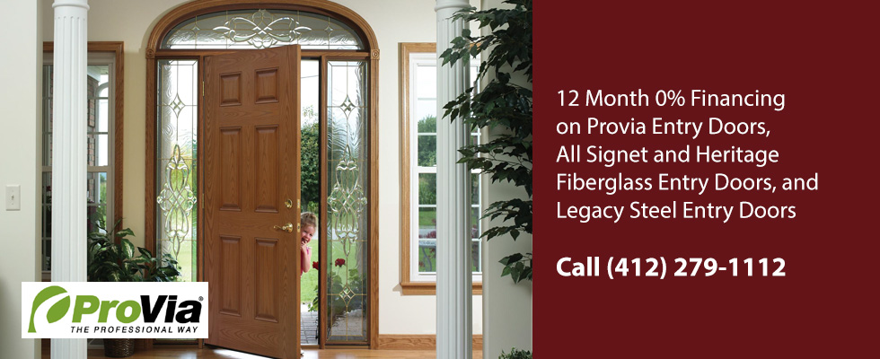 12 Month 0% Financing on Provia Entry Doors All Signet and Heritage Fiberglass Entry Doors Legacy Steel Entry Doors. Call (412) 279-1112