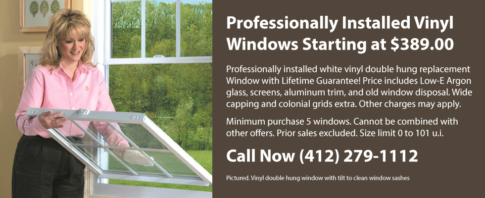Professionally Installed Vinyl Windows Starting at $389.00 Professionally installed white vinyl double hung replacement Window with Lifetime Guarantee! Price includes Low-E Argon glass, screens, aluminum trim, and old window disposal. Wide capping and colonial grids extra. Other charges may apply. Minimum purchase 5 windows. Cannot be combined with other offers. Prior sales excluded. Size limit 0 to 101 u.i. Call Now (412) 279-1112 Pictured. Vinyl double hung window with tilt to clean window sashes